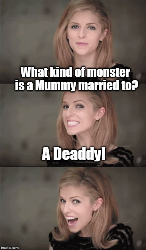 Bad Pun Anna Kendrick Meme | What kind of monster is a Mummy married to? A Deaddy! | image tagged in memes,bad pun anna kendrick,mummy,monsters | made w/ Imgflip meme maker