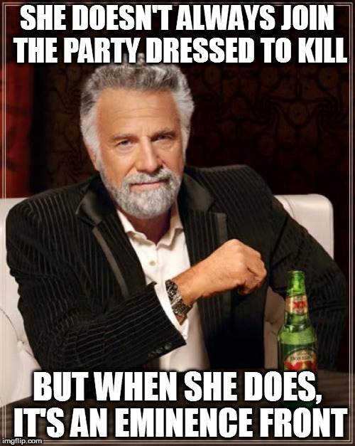 Who? | SHE DOESN'T ALWAYS JOIN THE PARTY DRESSED TO KILL BUT WHEN SHE DOES, IT'S AN EMINENCE FRONT | image tagged in memes,the most interesting man in the world,the who,song lyrics | made w/ Imgflip meme maker