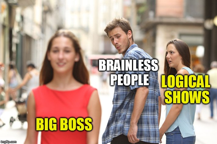 Distracted Boyfriend Meme | BRAINLESS PEOPLE BIG BOSS LOGICAL SHOWS | image tagged in guy looking at other girl | made w/ Imgflip meme maker