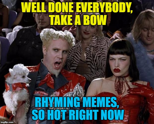 Make a rhyme - if you have the time... :) | WELL DONE EVERYBODY, TAKE A BOW RHYMING MEMES, SO HOT RIGHT NOW | image tagged in memes,mugatu so hot right now,rhymes | made w/ Imgflip meme maker