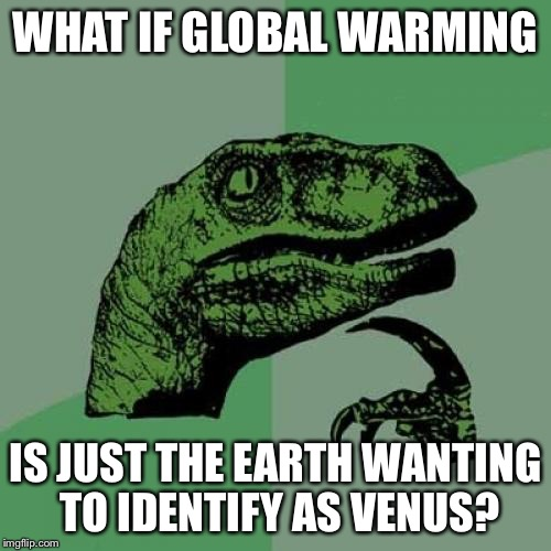 Philosoraptor Meme | WHAT IF GLOBAL WARMING IS JUST THE EARTH WANTING TO IDENTIFY AS VENUS? | image tagged in memes,philosoraptor | made w/ Imgflip meme maker