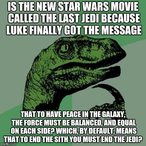 Philosoraptor Meme | IS THE NEW STAR WARS MOVIE CALLED THE LAST JEDI BECAUSE LUKE FINALLY GOT THE MESSAGE THAT TO HAVE PEACE IN THE GALAXY, THE FORCE MUST BE BAL | image tagged in memes,philosoraptor | made w/ Imgflip meme maker
