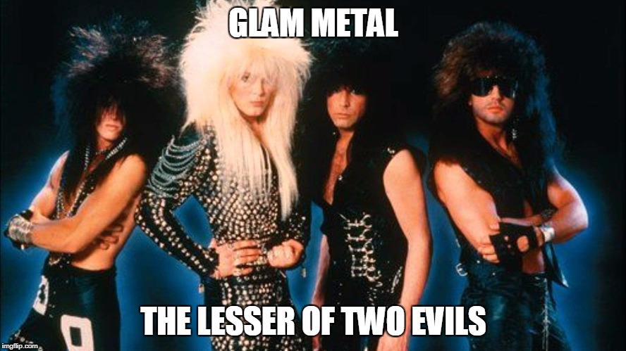 Glam metal | GLAM METAL THE LESSER OF TWO EVILS | image tagged in glam metal,pop music | made w/ Imgflip meme maker