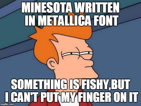 Futurama Fry Meme | MINESOTA WRITTEN IN METALLICA FONT SOMETHING IS FISHY,BUT I CAN'T PUT MY FINGER ON IT | image tagged in memes,futurama fry | made w/ Imgflip meme maker