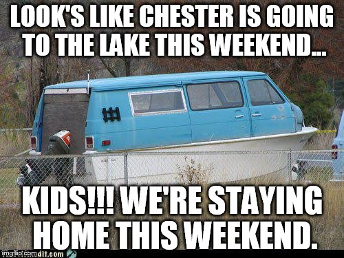 Avoid the lake this weekend...  | LOOK'S LIKE CHESTER IS GOING TO THE LAKE THIS WEEKEND... KIDS!!! WE'RE STAYING HOME THIS WEEKEND. | image tagged in chester's van,children beware,don't talk to strangers on the water | made w/ Imgflip meme maker