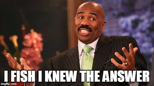 Steve Harvey Meme | I FISH I KNEW THE ANSWER | image tagged in memes,steve harvey | made w/ Imgflip meme maker
