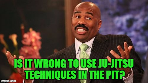 Steve Harvey Meme | IS IT WRONG TO USE JU-JITSU TECHNIQUES IN THE PIT? | image tagged in memes,steve harvey | made w/ Imgflip meme maker