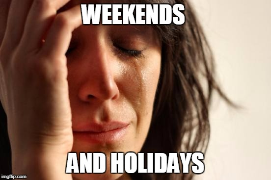 First World Problems Meme | WEEKENDS AND HOLIDAYS | image tagged in memes,first world problems | made w/ Imgflip meme maker