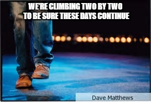 DMB Two Step |  WE'RE CLIMBING TWO BY TWO TO BE SURE THESE DAYS CONTINUE | image tagged in dmb,dave matthews band,dave matthews,boots,two step,climbing two by two | made w/ Imgflip meme maker
