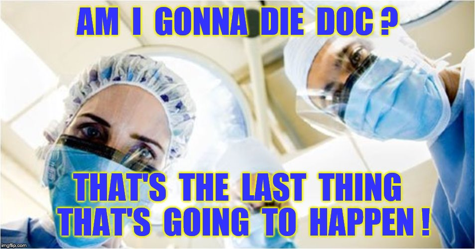 AM  I  GONNA  DIE  DOC ? THAT'S  THE  LAST  THING  THAT'S  GOING  TO  HAPPEN ! | made w/ Imgflip meme maker