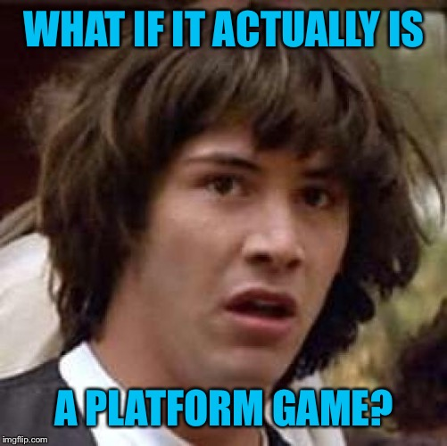 Conspiracy Keanu Meme | WHAT IF IT ACTUALLY IS A PLATFORM GAME? | image tagged in memes,conspiracy keanu | made w/ Imgflip meme maker