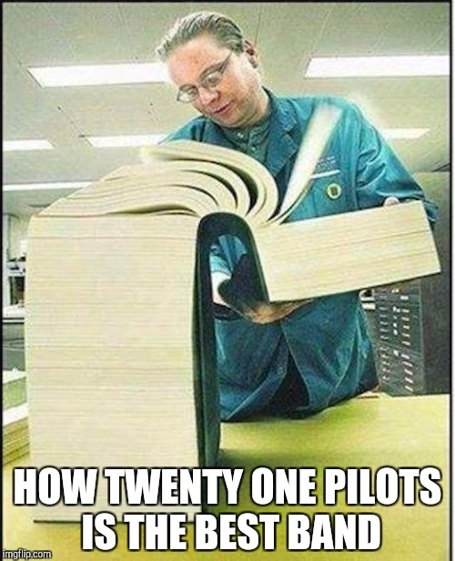 True | HOW TWENTY ONE PILOTS IS THE BEST BAND | image tagged in big book,twenty one pilots | made w/ Imgflip meme maker