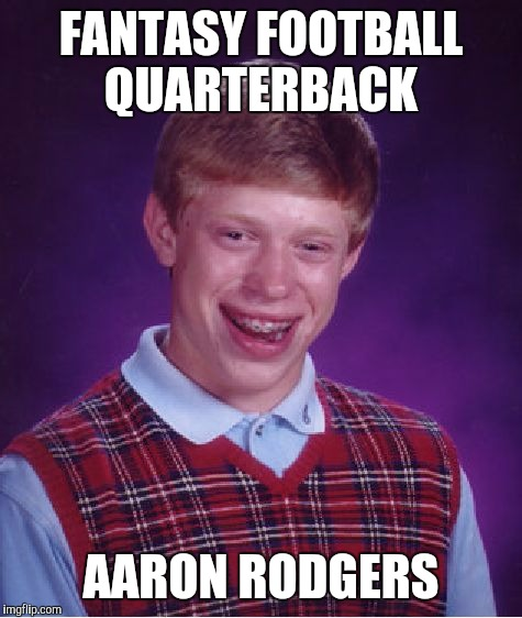 Bad Luck Brian Meme | FANTASY FOOTBALL QUARTERBACK AARON RODGERS | image tagged in memes,bad luck brian | made w/ Imgflip meme maker