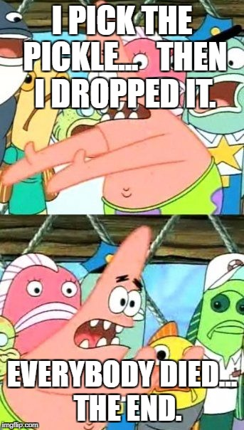 Put It Somewhere Else Patrick Meme | I PICK THE PICKLE...   THEN I DROPPED IT. EVERYBODY DIED...  THE END. | image tagged in memes,put it somewhere else patrick | made w/ Imgflip meme maker