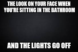 THE LOOK ON YOUR FACE WHEN YOU'RE SITTING IN THE BATHROOM AND THE LIGHTS GO OFF | made w/ Imgflip meme maker