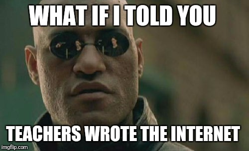 Matrix Morpheus Meme | WHAT IF I TOLD YOU TEACHERS WROTE THE INTERNET | image tagged in memes,matrix morpheus | made w/ Imgflip meme maker