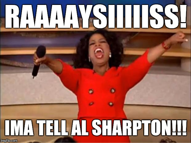 Oprah You Get A Meme | RAAAAYSIIIIISS! IMA TELL AL SHARPTON!!! | image tagged in memes,oprah you get a | made w/ Imgflip meme maker