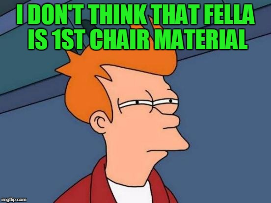 Futurama Fry Meme | I DON'T THINK THAT FELLA IS 1ST CHAIR MATERIAL | image tagged in memes,futurama fry | made w/ Imgflip meme maker