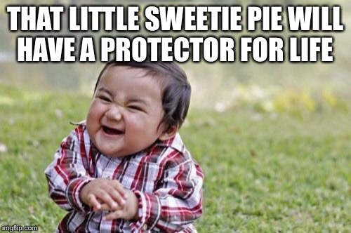 Evil Toddler Meme | THAT LITTLE SWEETIE PIE WILL HAVE A PROTECTOR FOR LIFE | image tagged in memes,evil toddler | made w/ Imgflip meme maker