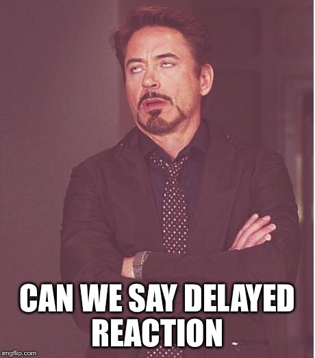 Face You Make Robert Downey Jr Meme | CAN WE SAY DELAYED REACTION | image tagged in memes,face you make robert downey jr | made w/ Imgflip meme maker
