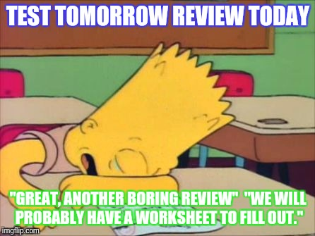 "TEST TOMORROW REVIEW TODAY ""GREAT, ANOTHER BORING REVIEW""  ""WE WILL PROBABLY HAVE A WORKSHEET TO FILL OUT."" 