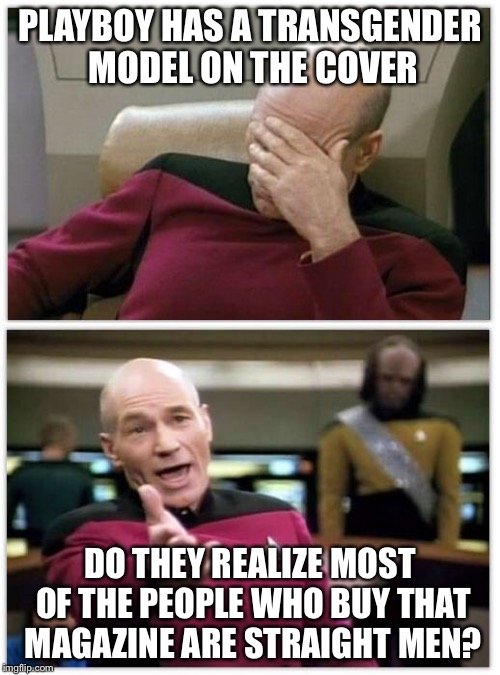 Picard frustrated | PLAYBOY HAS A TRANSGENDER MODEL ON THE COVER DO THEY REALIZE MOST OF THE PEOPLE WHO BUY THAT MAGAZINE ARE STRAIGHT MEN? | image tagged in picard frustrated | made w/ Imgflip meme maker