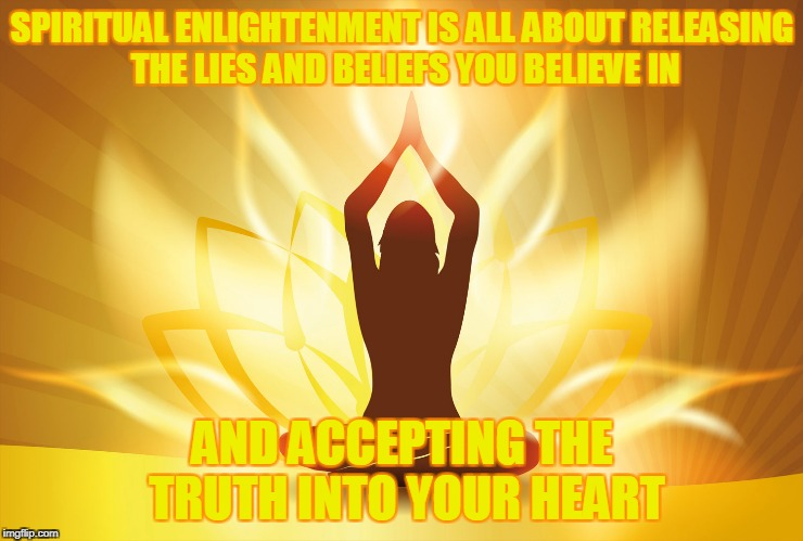 The truth is painful,but it can never wound you | SPIRITUAL ENLIGHTENMENT IS ALL ABOUT RELEASING THE LIES AND BELIEFS YOU BELIEVE IN AND ACCEPTING THE TRUTH INTO YOUR HEART | image tagged in spirituality,truth,wisdom,soul,life,powermetalhead | made w/ Imgflip meme maker