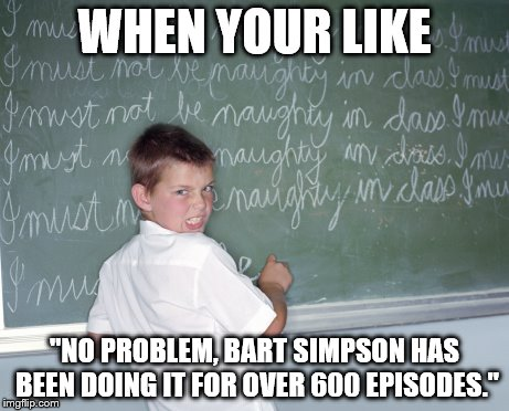 "Bart Simpson, Chalkboard Martyr and the driving force for others | WHEN YOUR LIKE ""NO PROBLEM, BART SIMPSON HAS BEEN DOING IT FOR OVER 600 EPISODES."" 