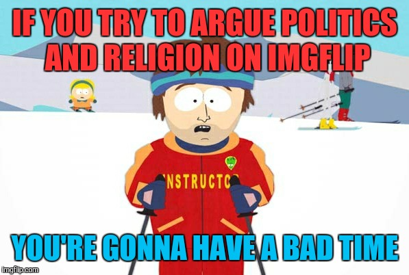 But we do it anyway because trolls need to eat too | IF YOU TRY TO ARGUE POLITICS AND RELIGION ON IMGFLIP YOU'RE GONNA HAVE A BAD TIME | image tagged in ski instructor you're going to have a bad time,memes,politics,religion | made w/ Imgflip meme maker