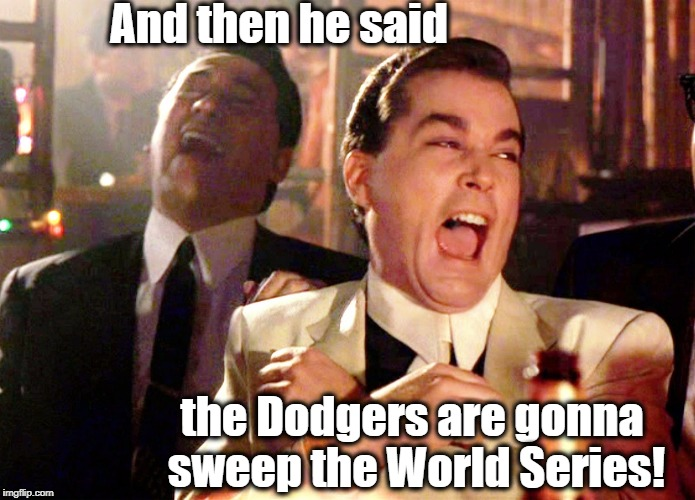 MAYYYYYBE they'll win it this year,  but they're NOT sweeping!!! | And then he said the Dodgers are gonna sweep the World Series! | image tagged in memes,good fellas hilarious | made w/ Imgflip meme maker
