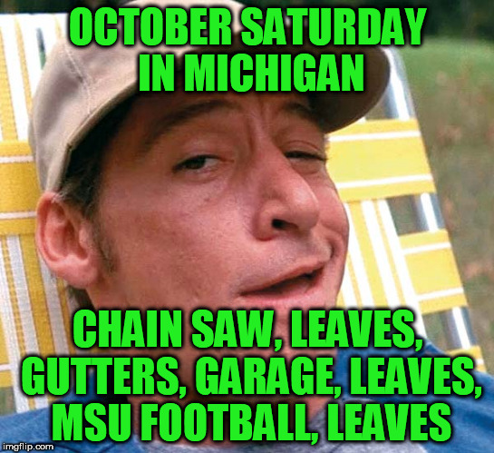 OCTOBER SATURDAY IN MICHIGAN CHAIN SAW, LEAVES, GUTTERS, GARAGE, LEAVES, MSU FOOTBALL, LEAVES | made w/ Imgflip meme maker