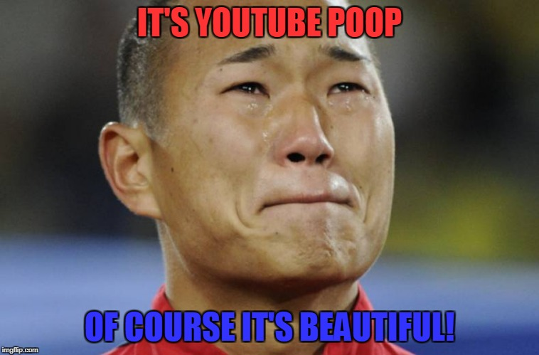 IT'S YOUTUBE POOP OF COURSE IT'S BEAUTIFUL! | made w/ Imgflip meme maker