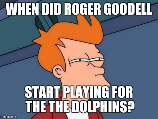 Futurama Fry Meme | WHEN DID ROGER GOODELL START PLAYING FOR THE THE DOLPHINS? | image tagged in memes,futurama fry | made w/ Imgflip meme maker