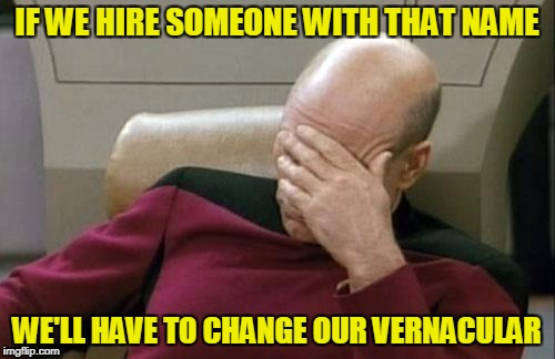 Captain Picard Facepalm Meme | IF WE HIRE SOMEONE WITH THAT NAME WE'LL HAVE TO CHANGE OUR VERNACULAR | image tagged in memes,captain picard facepalm | made w/ Imgflip meme maker