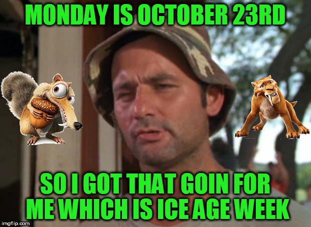 Monday the 23rd starts Ice Age week! A Jesus_Milk event | MONDAY IS OCTOBER 23RD SO I GOT THAT GOIN FOR ME WHICH IS ICE AGE WEEK | image tagged in memes,so i got that goin for me which is nice,ice age week,jesus_milk | made w/ Imgflip meme maker