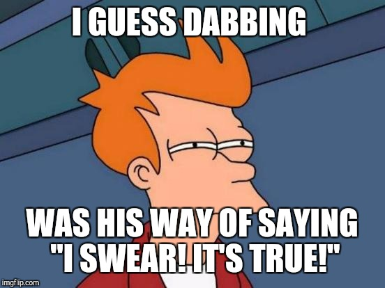 "Futurama Fry Meme | I GUESS DABBING WAS HIS WAY OF SAYING ""I SWEAR! IT'S TRUE!"" 