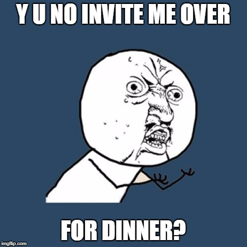 Y U No Meme | Y U NO INVITE ME OVER FOR DINNER? | image tagged in memes,y u no | made w/ Imgflip meme maker