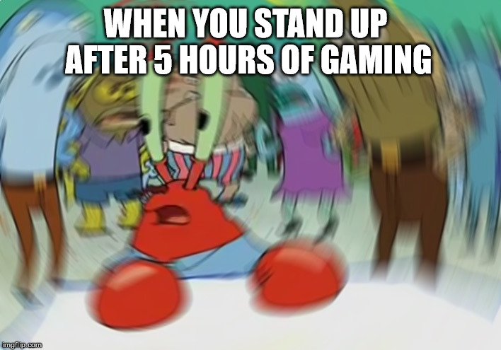 Mr Krabs Blur Meme Meme | WHEN YOU STAND UP AFTER 5 HOURS OF GAMING | image tagged in memes,mr krabs blur meme | made w/ Imgflip meme maker