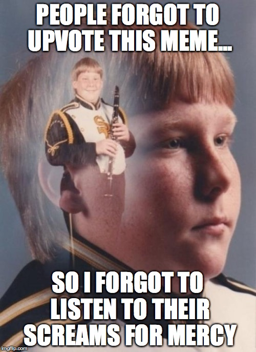 PTSD clarinet boy | PEOPLE FORGOT TO UPVOTE THIS MEME... SO I FORGOT TO LISTEN TO THEIR SCREAMS FOR MERCY | image tagged in memes,ptsd clarinet boy,boy,band | made w/ Imgflip meme maker