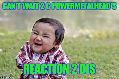 Evil Toddler Meme | CAN'T WAIT 2 C POWERMETALHEAD'S REACTION 2 DIS | image tagged in memes,evil toddler | made w/ Imgflip meme maker