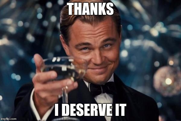 Leonardo Dicaprio Cheers Meme | THANKS I DESERVE IT | image tagged in memes,leonardo dicaprio cheers | made w/ Imgflip meme maker