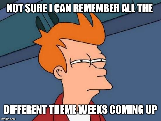 Futurama Fry Meme | NOT SURE I CAN REMEMBER ALL THE DIFFERENT THEME WEEKS COMING UP | image tagged in memes,futurama fry | made w/ Imgflip meme maker