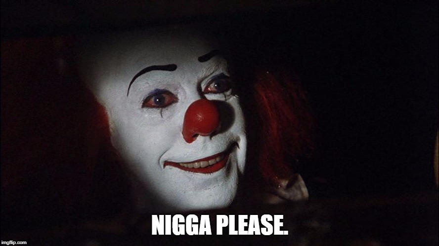 N**GA PLEASE. | image tagged in stephen king it pennywise sewer tim curry we all float down here | made w/ Imgflip meme maker