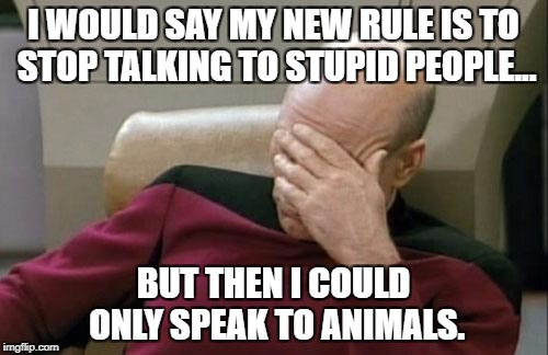 Captain Picard Facepalm Meme | I WOULD SAY MY NEW RULE IS TO STOP TALKING TO STUPID PEOPLE... BUT THEN I COULD ONLY SPEAK TO ANIMALS. | image tagged in memes,captain picard facepalm | made w/ Imgflip meme maker
