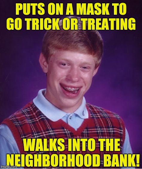 Bad Luck Brian Meme | PUTS ON A MASK TO GO TRICK OR TREATING WALKS INTO THE NEIGHBORHOOD BANK! | image tagged in memes,bad luck brian | made w/ Imgflip meme maker