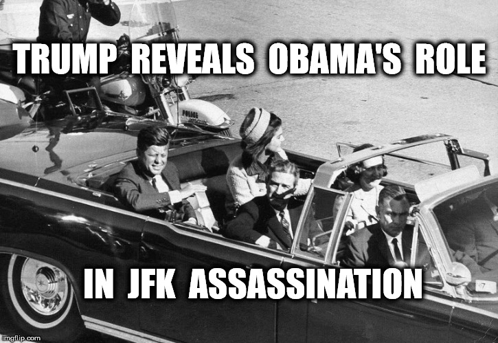 the real killer | TRUMP  REVEALS  OBAMA'S  ROLE IN  JFK  ASSASSINATION | image tagged in donald trump,memes,politics,kennedy | made w/ Imgflip meme maker