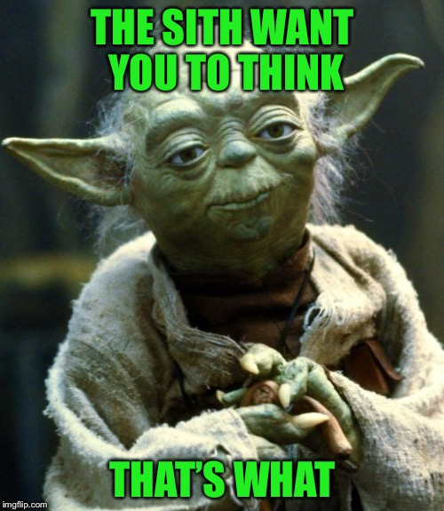 Star Wars Yoda Meme | THE SITH WANT YOU TO THINK THAT'S WHAT | image tagged in memes,star wars yoda | made w/ Imgflip meme maker