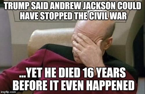 Did Trump learn ANYTHING about history? | TRUMP SAID ANDREW JACKSON COULD HAVE STOPPED THE CIVIL WAR ...YET HE DIED 16 YEARS BEFORE IT EVEN HAPPENED | image tagged in memes,captain picard facepalm,donald trump | made w/ Imgflip meme maker