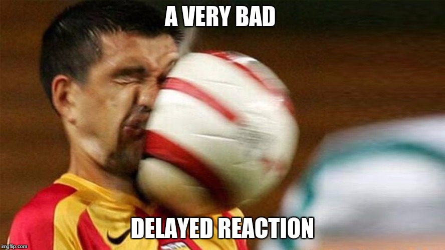 A VERY BAD DELAYED REACTION | made w/ Imgflip meme maker