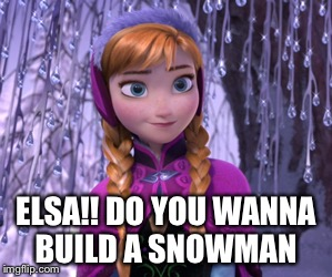 ELSA!! DO YOU WANNA BUILD A SNOWMAN | made w/ Imgflip meme maker